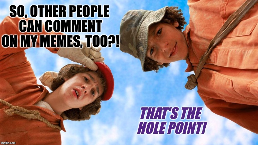 SO, OTHER PEOPLE CAN COMMENT ON MY MEMES, TOO?! THAT'S THE HOLE POINT! | made w/ Imgflip meme maker