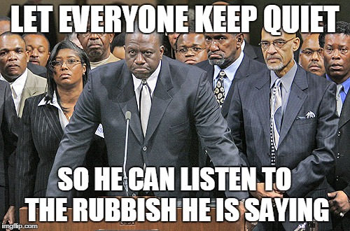LET EVERYONE KEEP QUIET SO HE CAN LISTEN TO THE RUBBISH HE IS SAYING | image tagged in the black community frowns | made w/ Imgflip meme maker