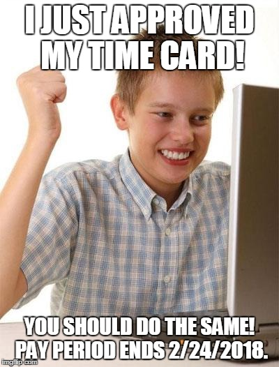 First Day On The Internet Kid Meme | I JUST APPROVED MY TIME CARD! YOU SHOULD DO THE SAME! PAY PERIOD ENDS 2/24/2018. | image tagged in memes,first day on the internet kid | made w/ Imgflip meme maker