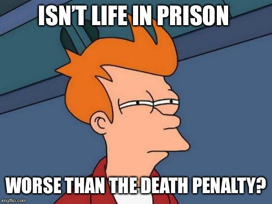 Futurama Fry Meme | ISN'T LIFE IN PRISON WORSE THAN THE DEATH PENALTY? | image tagged in memes,futurama fry | made w/ Imgflip meme maker