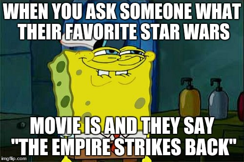 "Dont You Squidward Meme | WHEN YOU ASK SOMEONE WHAT THEIR FAVORITE STAR WARS MOVIE IS AND THEY SAY ""THE EMPIRE STRIKES BACK"" 