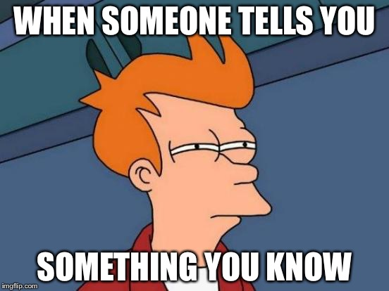 Futurama Fry Meme | WHEN SOMEONE TELLS YOU SOMETHING YOU KNOW | image tagged in memes,futurama fry | made w/ Imgflip meme maker