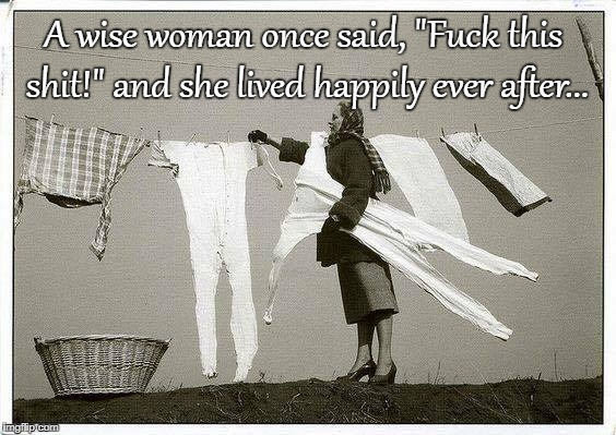 "Wise woman... | A wise woman once said, ""F**k this shit!"" and she lived happily ever after... 