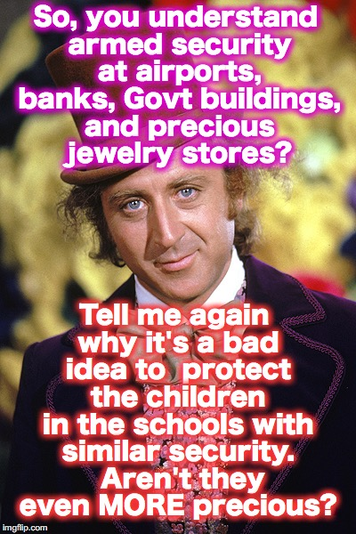 RIP Willy Wonka Gene Wilder | So, you understand armed security at airports, banks, Govt buildings, and precious jewelry stores? Tell me again why it's a bad idea to  pro | image tagged in rip willy wonka gene wilder | made w/ Imgflip meme maker