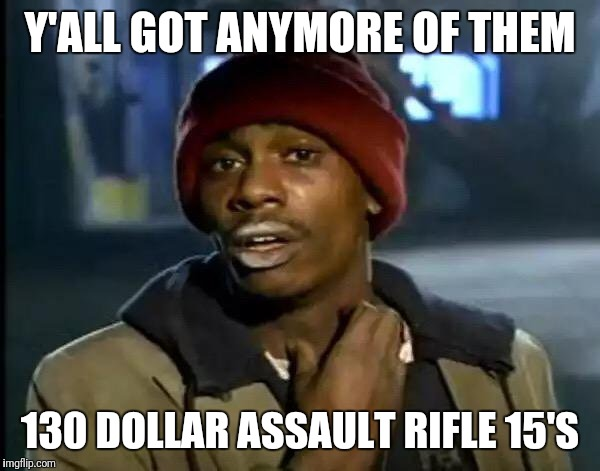 Y'all Got Any More Of That Meme | Y'ALL GOT ANYMORE OF THEM 130 DOLLAR ASSAULT RIFLE 15'S | image tagged in memes,y'all got any more of that | made w/ Imgflip meme maker