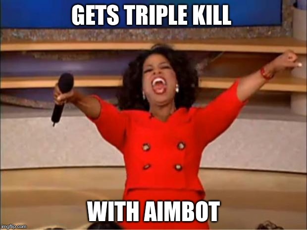 Oprah You Get A Meme | GETS TRIPLE KILL WITH AIMBOT | image tagged in memes,oprah you get a | made w/ Imgflip meme maker