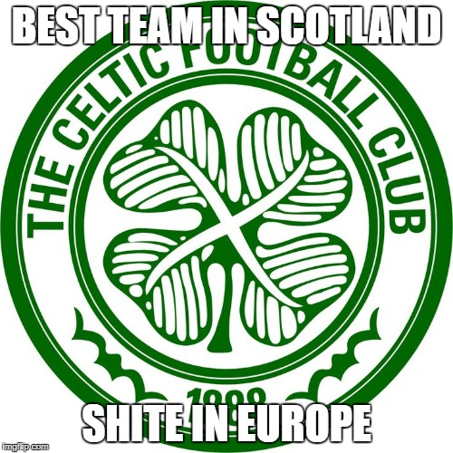 Celtic FC | BEST TEAM IN SCOTLAND SHITE IN EUROPE | image tagged in celtic fc,memes,football memes,football,champions league | made w/ Imgflip meme maker