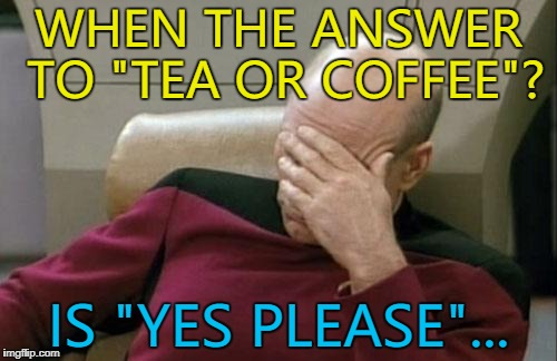 "Which is it? :) | WHEN THE ANSWER TO ""TEA OR COFFEE""? IS ""YES PLEASE""... 