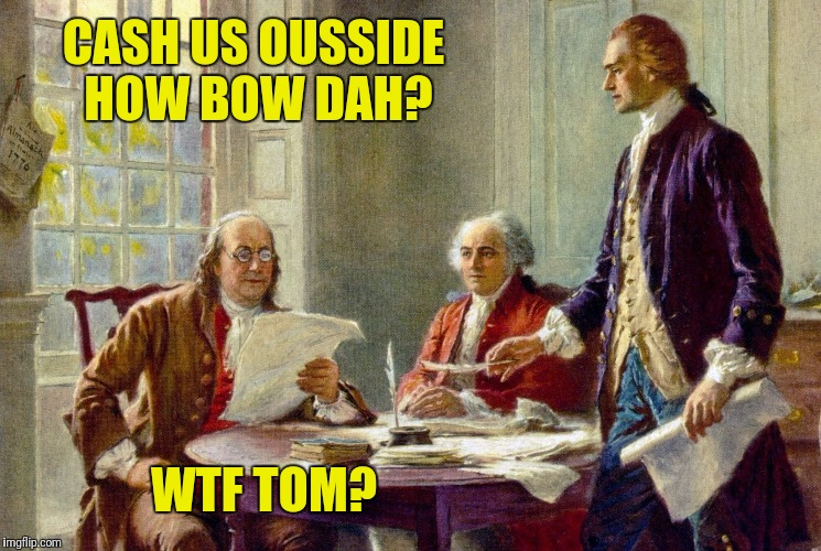 Declaration Of Independence:  The first draft | CASH US OUSSIDE HOW BOW DAH? WTF TOM? | image tagged in declaration of independence,benjamin franklin,thomas jefferson,cash me ousside how bow dah | made w/ Imgflip meme maker