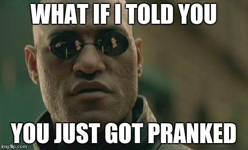 Matrix Morpheus Meme | WHAT IF I TOLD YOU YOU JUST GOT PRANKED | image tagged in memes,matrix morpheus | made w/ Imgflip meme maker