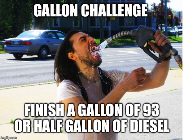 Gas | GALLON CHALLENGE FINISH A GALLON OF 93 OR HALF GALLON OF DIESEL | image tagged in gas | made w/ Imgflip meme maker