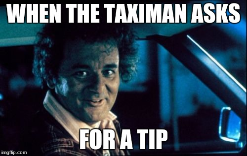 Legal Bill Murray |  WHEN THE TAXIMAN ASKS; FOR A TIP | image tagged in memes,legal bill murray | made w/ Imgflip meme maker