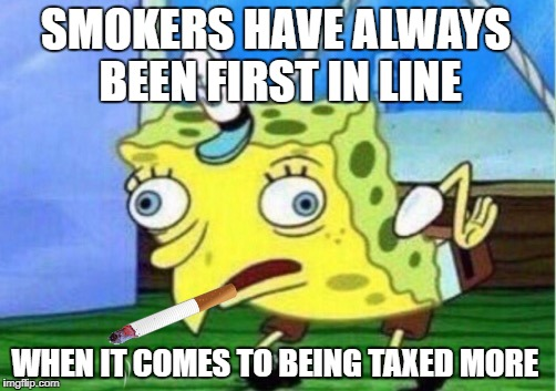 Mocking Spongebob Meme | SMOKERS HAVE ALWAYS BEEN FIRST IN LINE WHEN IT COMES TO BEING TAXED MORE | image tagged in memes,mocking spongebob | made w/ Imgflip meme maker