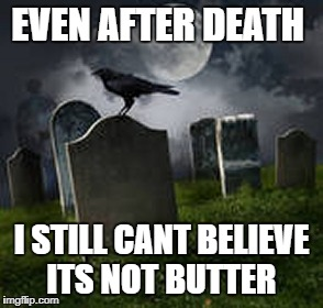EVEN AFTER DEATH I STILL CANT BELIEVE ITS NOT BUTTER | image tagged in tombstone | made w/ Imgflip meme maker