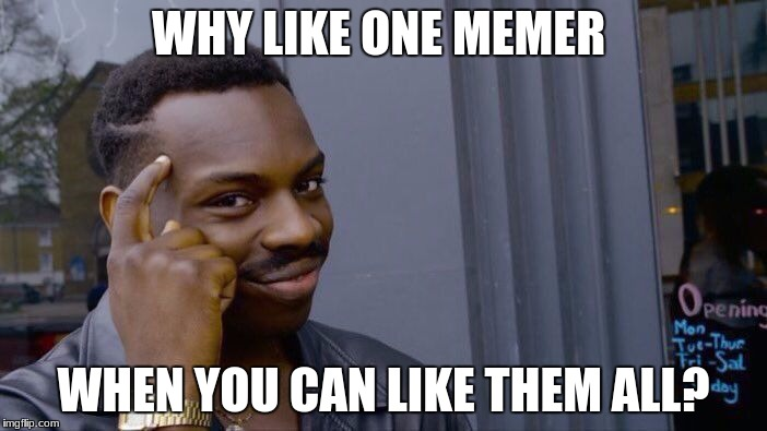 Roll Safe Think About It Meme | WHY LIKE ONE MEMER WHEN YOU CAN LIKE THEM ALL? | image tagged in memes,roll safe think about it | made w/ Imgflip meme maker