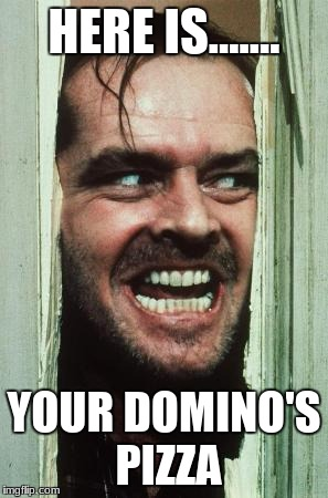 Heres Johnny Meme | HERE IS....... YOUR DOMINO'S PIZZA | image tagged in memes,heres johnny | made w/ Imgflip meme maker
