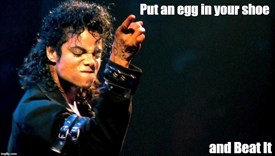 Michael Jackson awesome | Put an egg in your shoe and Beat It | image tagged in michael jackson awesome | made w/ Imgflip meme maker