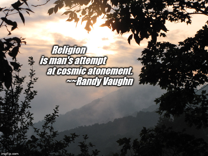 Religion                 is man's attempt                     at cosmic atonement.                    ~~Randy Vaughn | image tagged in religion | made w/ Imgflip meme maker