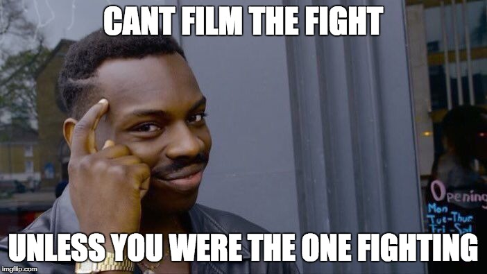 Roll Safe Think About It Meme | CANT FILM THE FIGHT UNLESS YOU WERE THE ONE FIGHTING | image tagged in memes,roll safe think about it | made w/ Imgflip meme maker