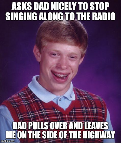 Who's in the wrong here?  | ASKS DAD NICELY TO STOP SINGING ALONG TO THE RADIO DAD PULLS OVER AND LEAVES ME ON THE SIDE OF THE HIGHWAY | image tagged in memes,bad luck brian,radio,sing along,embarrassing parent,wtf | made w/ Imgflip meme maker