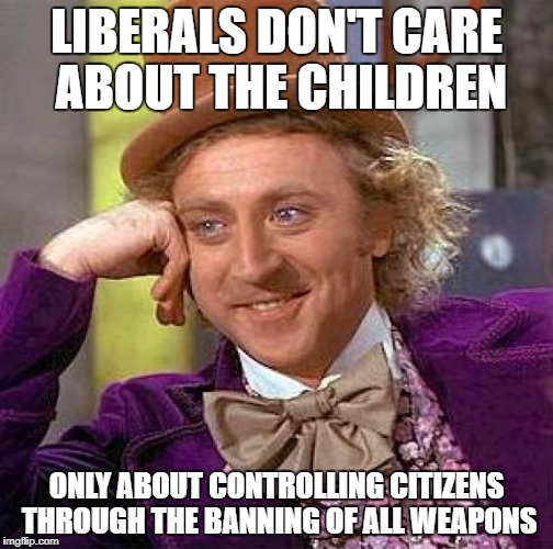 Creepy Condescending Wonka Meme | LIBERALS DON'T CARE ABOUT THE CHILDREN ONLY ABOUT CONTROLLING CITIZENS THROUGH THE BANNING OF ALL WEAPONS | image tagged in memes,creepy condescending wonka | made w/ Imgflip meme maker