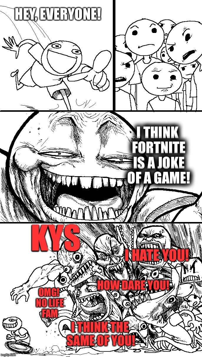 Modern Day Internet... | HEY, EVERYONE! I THINK FORTNITE IS A JOKE OF A GAME! OMG! NO LIFE FAM HOW DARE YOU! I THINK THE SAME OF YOU! KYS I HATE YOU! | image tagged in troll bait v2,fortnite,sucks,social media,trends,trollbait / nobody is right | made w/ Imgflip meme maker