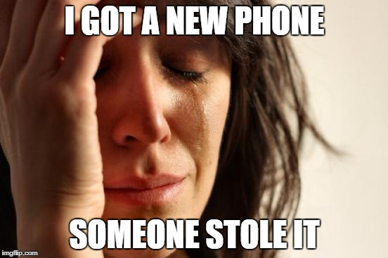 First World Problems | I GOT A NEW PHONE SOMEONE STOLE IT | image tagged in memes,first world problems | made w/ Imgflip meme maker