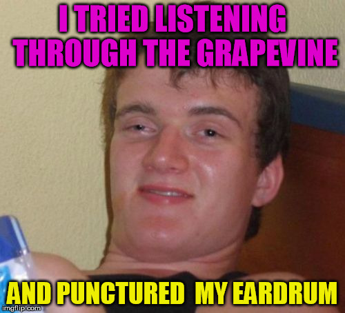 they played it | I TRIED LISTENING THROUGH THE GRAPEVINE AND PUNCTURED  MY EARDRUM | image tagged in memes,10 guy,grape,vine,drums,bork | made w/ Imgflip meme maker