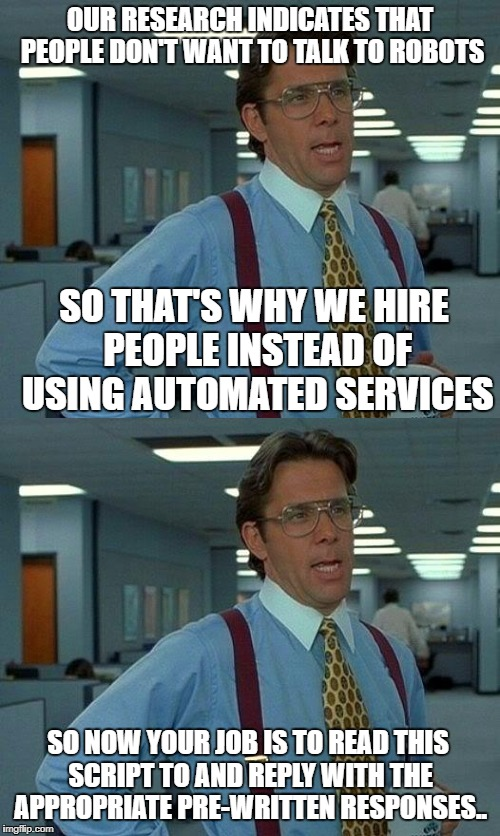 OUR RESEARCH INDICATES THAT PEOPLE DON'T WANT TO TALK TO ROBOTS SO THAT'S WHY WE HIRE PEOPLE INSTEAD OF USING AUTOMATED SERVICES SO NOW YOUR | image tagged in that would be great | made w/ Imgflip meme maker