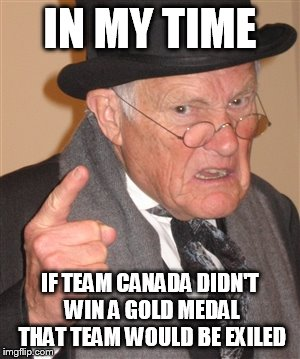 Angry Old Man | IN MY TIME IF TEAM CANADA DIDN'T WIN A GOLD MEDAL THAT TEAM WOULD BE EXILED | image tagged in angry old man,hockey,women hockey | made w/ Imgflip meme maker