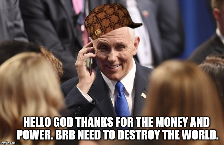 HELLO GOD THANKS FOR THE MONEY AND POWER. BRB NEED TO DESTROY THE WORLD. | image tagged in mike pence,apocalypse | made w/ Imgflip meme maker