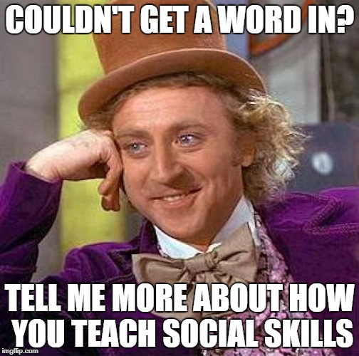 Creepy Condescending Wonka Meme | COULDN'T GET A WORD IN? TELL ME MORE ABOUT HOW YOU TEACH SOCIAL SKILLS | image tagged in memes,creepy condescending wonka | made w/ Imgflip meme maker