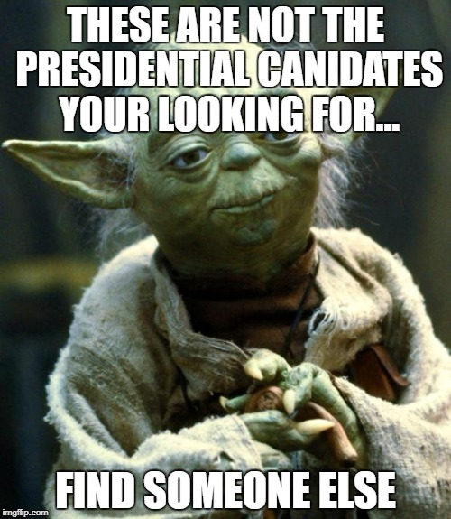 Star Wars Yoda Meme | THESE ARE NOT THE PRESIDENTIAL CANIDATES YOUR LOOKING FOR... FIND SOMEONE ELSE | image tagged in memes,star wars yoda | made w/ Imgflip meme maker