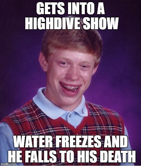 Bad Luck Brian Meme | GETS INTO A HIGHDIVE SHOW WATER FREEZES AND HE FALLS TO HIS DEATH | image tagged in memes,bad luck brian | made w/ Imgflip meme maker