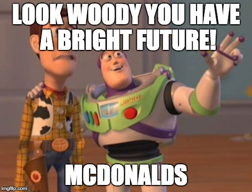 X, X Everywhere | LOOK WOODY YOU HAVE A BRIGHT FUTURE! MCDONALDS | image tagged in memes,x x everywhere | made w/ Imgflip meme maker