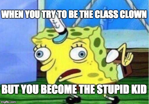 Mocking Spongebob Meme | WHEN YOU TRY TO BE THE CLASS CLOWN BUT YOU BECOME THE STUPID KID | image tagged in memes,mocking spongebob | made w/ Imgflip meme maker