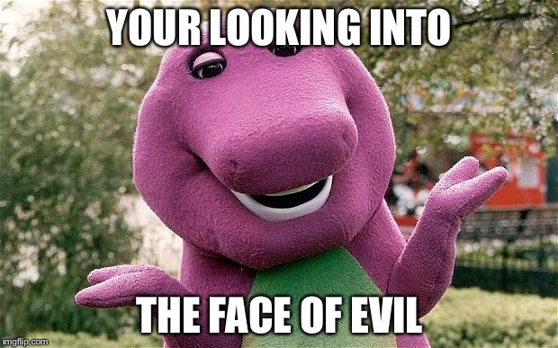 barney | YOUR LOOKING INTO THE FACE OF EVIL | image tagged in barney | made w/ Imgflip meme maker