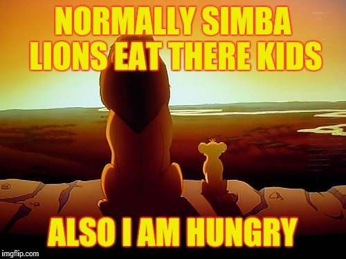 Lion King | NORMALLY SIMBA LIONS EAT THERE KIDS ALSO I AM HUNGRY | image tagged in memes,lion king | made w/ Imgflip meme maker