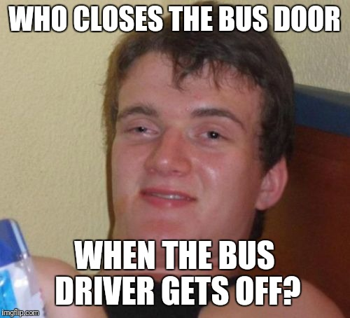 10 Guy Meme | WHO CLOSES THE BUS DOOR WHEN THE BUS DRIVER GETS OFF? | image tagged in memes,10 guy,funny,wtf,think about it,shower thoughts | made w/ Imgflip meme maker