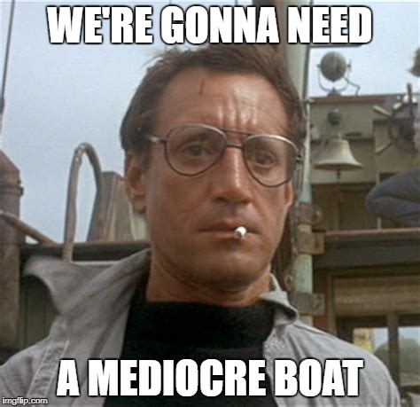 WE'RE GONNA NEED A MEDIOCRE BOAT | made w/ Imgflip meme maker
