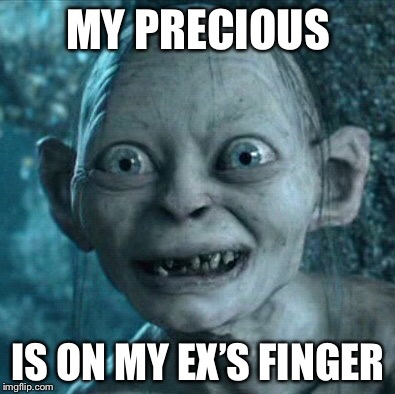 Gollum Meme | MY PRECIOUS IS ON MY EX'S FINGER | image tagged in memes,gollum | made w/ Imgflip meme maker