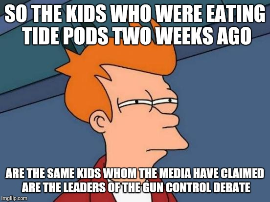Futurama Fry Meme | SO THE KIDS WHO WERE EATING TIDE PODS TWO WEEKS AGO ARE THE SAME KIDS WHOM THE MEDIA HAVE CLAIMED ARE THE LEADERS OF THE GUN CONTROL DEBATE | image tagged in memes,futurama fry | made w/ Imgflip meme maker