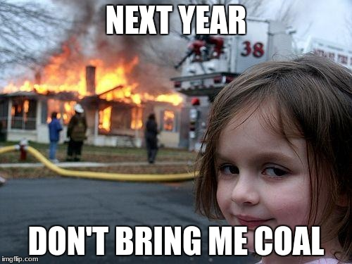 Disaster Girl memes | NEXT YEAR DON'T BRING ME COAL | image tagged in memes,disaster girl,christmas memes | made w/ Imgflip meme maker