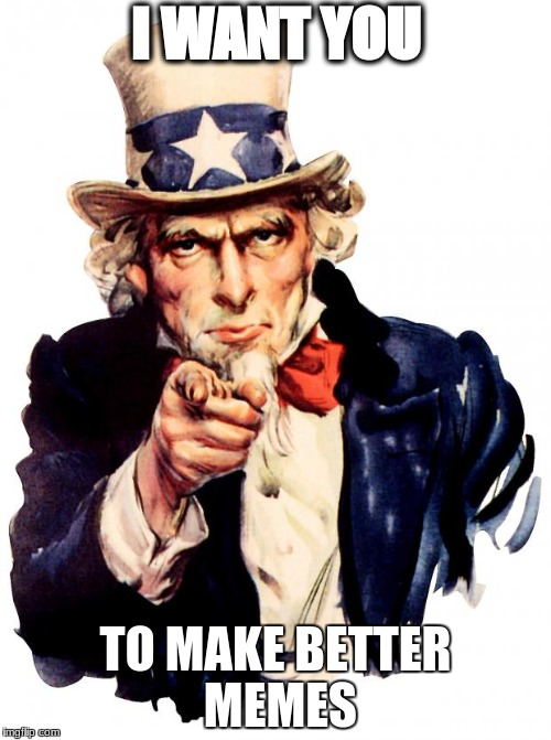 Uncle sam strikes again | I WANT YOU TO MAKE BETTER MEMES | image tagged in memes,uncle sam | made w/ Imgflip meme maker