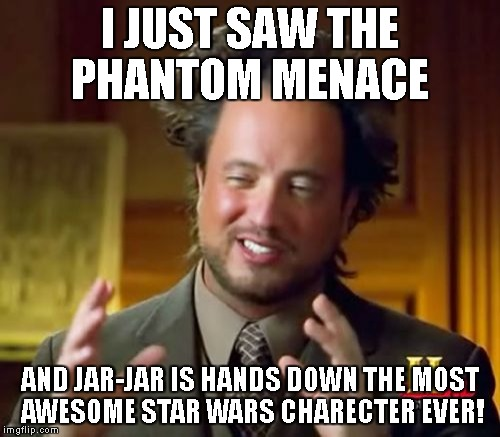 Ironic Ancient Aliens Crap | I JUST SAW THE PHANTOM MENACE AND JAR-JAR IS HANDS DOWN THE MOST AWESOME STAR WARS CHARECTER EVER! | image tagged in memes,ancient aliens | made w/ Imgflip meme maker