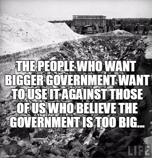 big government LIFE | THE PEOPLE WHO WANT BIGGER GOVERNMENT WANT TO USE IT AGAINST THOSE OF US WHO BELIEVE THE GOVERNMENT IS TOO BIG... | image tagged in big government life | made w/ Imgflip meme maker