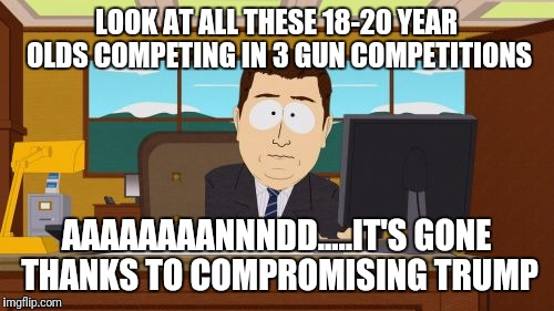 Aaaaand Its Gone Meme | LOOK AT ALL THESE 18-20 YEAR OLDS COMPETING IN 3 GUN COMPETITIONS AAAAAAAANNNDD.....IT'S GONE THANKS TO COMPROMISING TRUMP | image tagged in memes,aaaaand its gone | made w/ Imgflip meme maker