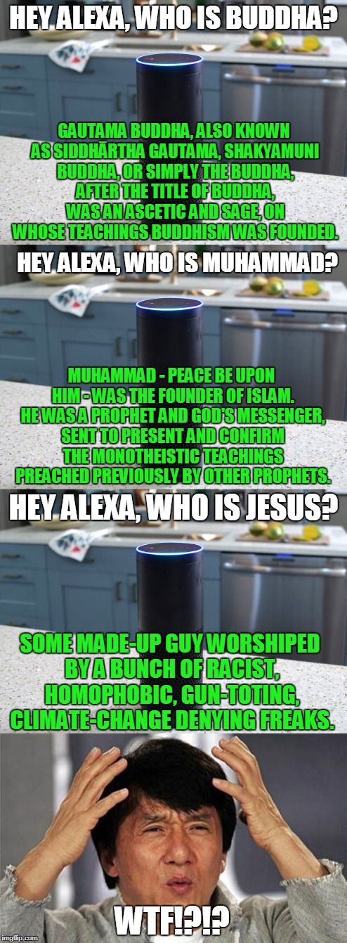 No Hint Of Bias Here | HEY ALEXA, WHO IS BUDDHA? WTF!?!? GAUTAMA BUDDHA, ALSO KNOWN AS SIDDHĀRTHA GAUTAMA, SHAKYAMUNI BUDDHA, OR SIMPLY THE BUDDHA, AFTER THE TITLE | image tagged in memes,alexa,bias | made w/ Imgflip meme maker