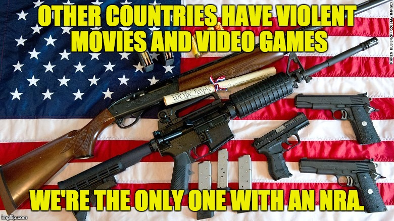 Violent media doesn't lead to mass shootings. | OTHER COUNTRIES HAVE VIOLENT MOVIES AND VIDEO GAMES WE'RE THE ONLY ONE WITH AN NRA. | image tagged in mass shooting,nra,gun control | made w/ Imgflip meme maker