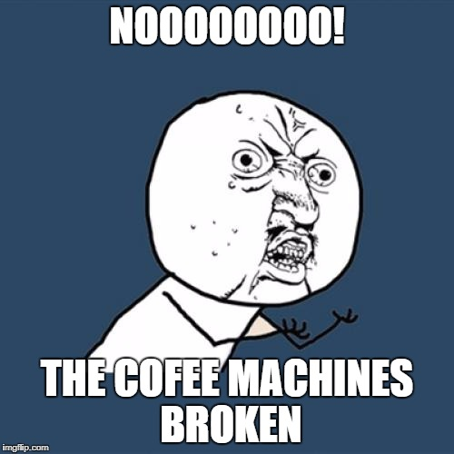 Y U No Meme | NOOOOOOOO! THE COFEE MACHINES BROKEN | image tagged in memes,y u no | made w/ Imgflip meme maker